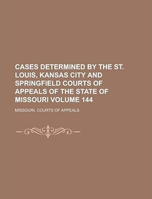 Cases Determined by the St. Louis, Kansas City and Springfield Courts of Appeals of the State of Missouri Volume 144