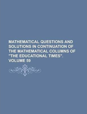 Mathematical Questions and Solutions in Continuation of the Mathematical Columns of the Educational Times Volume 59