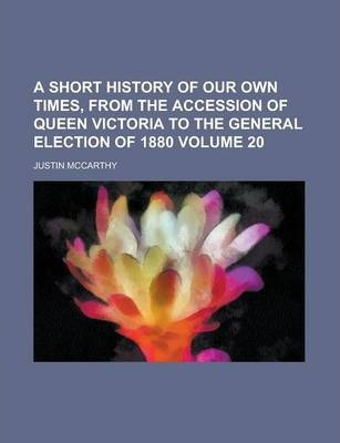 A Short History of Our Own Times, from the Accession of Queen Victoria to the General Election of 1880 Volume 20