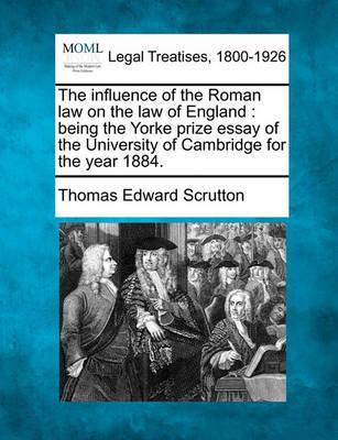 The Influence of the Roman Law on the Law of England  Being the Yorke Prize Essay of the University of Cambridge for the Year 1884.