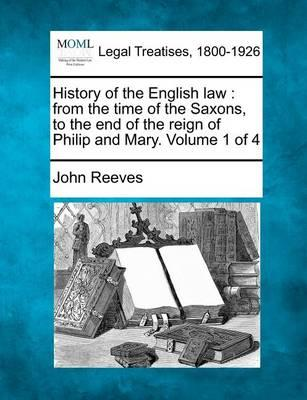 History of the English Law  From the Time of the Saxons, to the End of the Reign of Philip and Mary. Volume 1 of 4