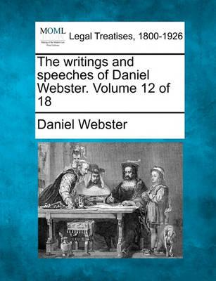 The Writings and Speeches of Daniel Webster. Volume 12 of 18