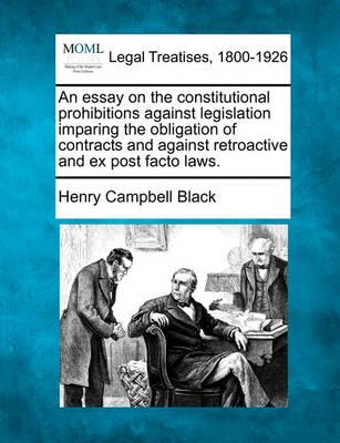 An Essay On The Constitutional Prohibitions Against Legislation  An Essay On The Constitutional Prohibitions Against Legislation Imparing  The Obligation Of Contracts And Against Retroactive