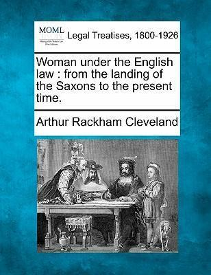 Woman Under the English Law  From the Landing of the Saxons to the Present Time.