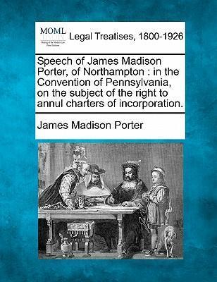 Speech of James Madison Porter, of Northampton : In the Convention of Pennsylvania, on the Subject of the Right to Annul Charters of Incorporation.
