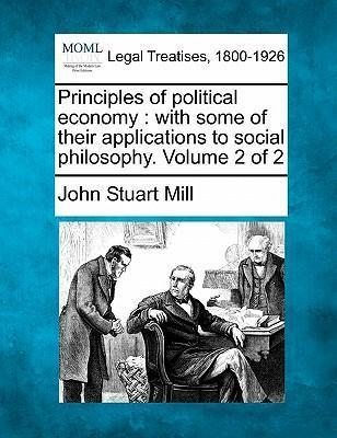 Principles of Political Economy  With Some of Their Applications to Social Philosophy. Volume 2 of 2