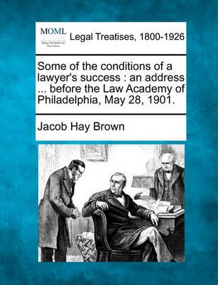 Some of the Conditions of a Lawyer's Success  An Address ... Before the Law Academy of Philadelphia, May 28, 1901.