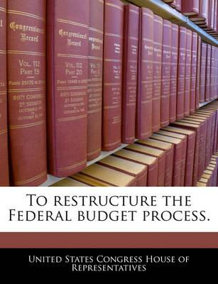 To Restructure the Federal Budget Process.
