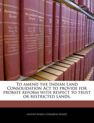 To Amend the Indian Land Consolidation ACT to Provide for Probate Reform with Respect to Trust or Restricted Lands.