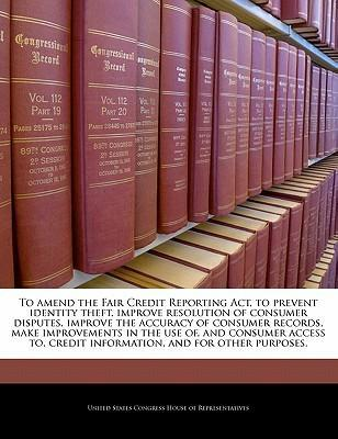To Amend the Fair Credit Reporting ACT, to Prevent Identity Theft, Improve Resolution of Consumer Disputes, Improve the Accuracy of Consumer Records, Make Improvements in the Use Of, and Consumer Access To, Credit Information, and for Other Purposes.