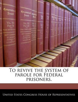 To Revive the System of Parole for Federal Prisoners.