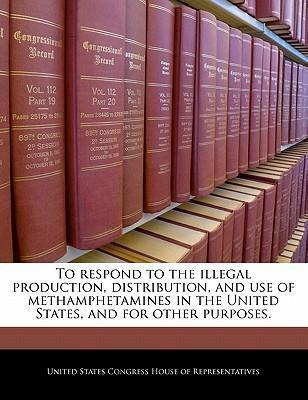 To Respond to the Illegal Production, Distribution, and Use of Methamphetamines in the United States, and for Other Purposes.