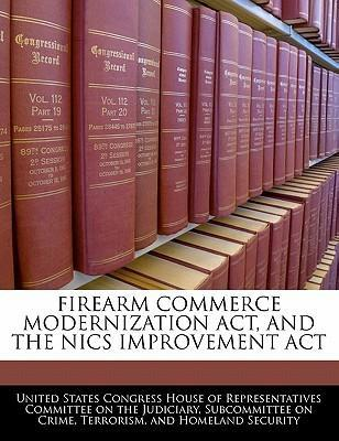 Firearm Commerce Modernization ACT, and the Nics Improvement ACT