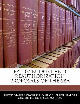 Fy 07 Budget and Reauthorization Proposals of the Sba