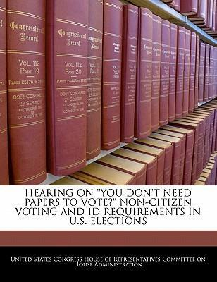 Hearing on ''You Don't Need Papers to Vote?'' Non-Citizen Voting and Id Requirements in U.S. Elections
