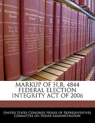Markup of H.R. 4844 Federal Election Integrity Act of 2006