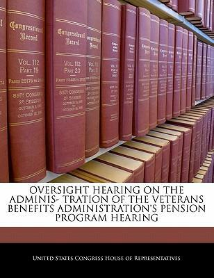 Oversight Hearing on the Adminis- Tration of the Veterans Benefits Administration's Pension Program Hearing