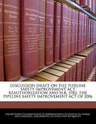 Discussion Draft on the Pipeline Safety Improvement ACT Reauthorization and H.R. 5782, the Pipeline Safety Improvement Act of 2006