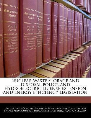 Nuclear Waste Storage and Disposal Policy, and Hydroelectric License Extension and Energy Efficiency Legislation