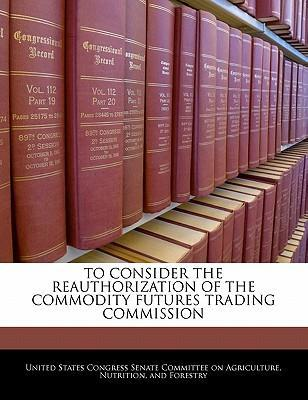 To Consider the Reauthorization of the Commodity Futures Trading Commission