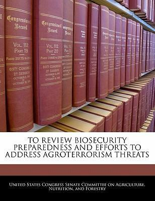 To Review Biosecurity Preparedness and Efforts to Address Agroterrorism Threats
