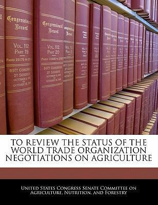 To Review the Status of the World Trade Organization Negotiations on Agriculture