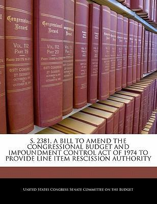 S. 2381, a Bill to Amend the Congressional Budget and Impoundment Control Act of 1974 to Provide Line Item Rescission Authority