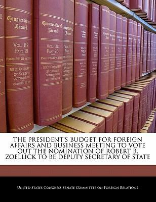 The President's Budget for Foreign Affairs and Business Meeting to Vote Out the Nomination of Robert B. Zoellick to Be Deputy Secretary of State