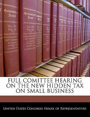 Full Comittee Hearing on the New Hidden Tax on Small Business