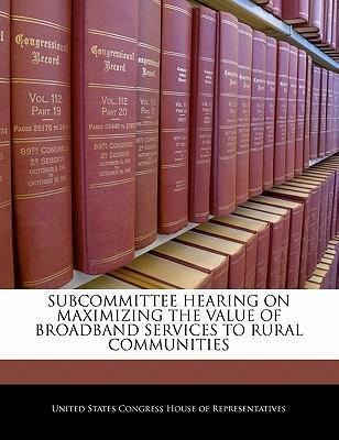 Subcommittee Hearing on Maximizing the Value of Broadband Services to Rural Communities