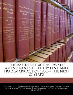 The Bayh-Dole ACT (P.L. 96-517, Amendments to the Patent and Trademark Act of 1980)-- The Next 25 Years