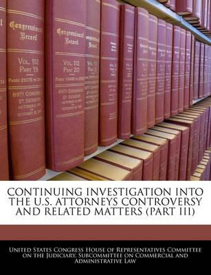 Continuing Investigation Into the U.S. Attorneys Controversy and Related Matters (Part III)