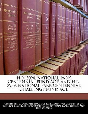 H.R. 3094, National Park Centennial Fund ACT; And H.R. 2959, National Park Centennial Challenge Fund ACT.