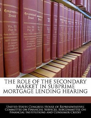 The Role of the Secondary Market in Subprime Mortgage Lending Hearing