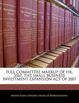 Full Committee Markup of HR. 3567, the Small Business Investment Expansion Act of 2007