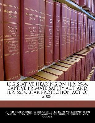 Legislative Hearing on H.R. 2964, Captive Primate Safety ACT; And H.R. 5534, Bear Protection Act of 2008.