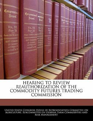 Hearing to Review Reauthorization of the Commodity Futures Trading Commission