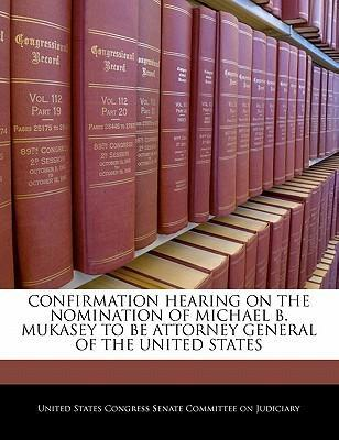 Confirmation Hearing on the Nomination of Michael B. Mukasey to Be Attorney General of the United States