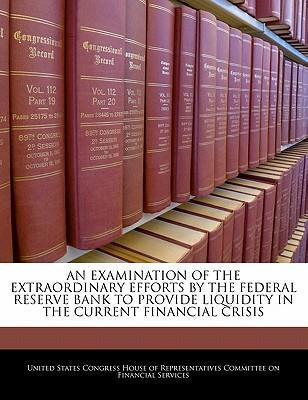 An Examination of the Extraordinary Efforts by the Federal Reserve Bank to Provide Liquidity in the Current Financial Crisis