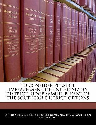 To Consider Possible Impeachment of United States District Judge Samuel B. Kent of the Southern District of Texas
