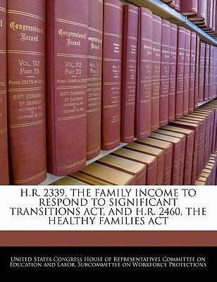 H.R. 2339, the Family Income to Respond to Significant Transitions ACT, and H.R. 2460, the Healthy Families ACT