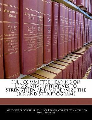 Full Committee Hearing on Legislative Initiatives to Strengthen and Modernize the Sbir and Sttr Programs