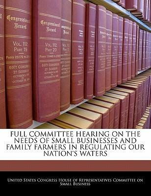 Full Committee Hearing on the Needs of Small Businesses and Family Farmers in Regulating Our Nation's Waters