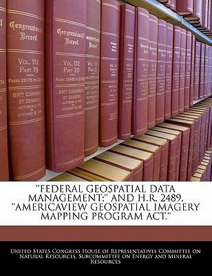 Federal Geospatial Data Management;'' and H.R. 2489, ''Americaview Geospatial Imagery Mapping Program ACT.''