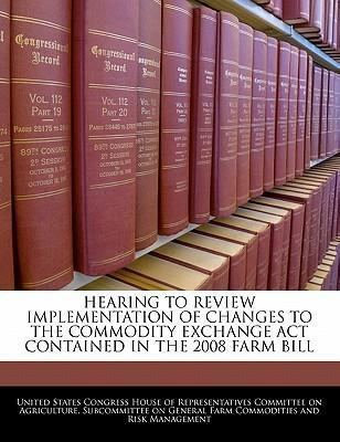 Hearing to Review Implementation of Changes to the Commodity Exchange ACT Contained in the 2008 Farm Bill