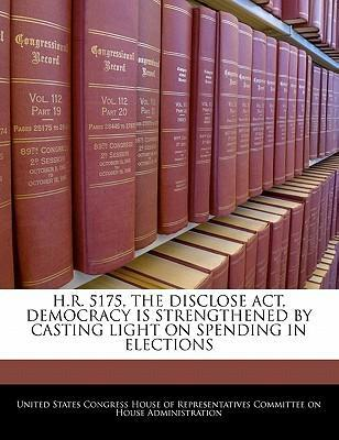 H.R. 5175, the Disclose ACT, Democracy Is Strengthened by Casting Light on Spending in Elections