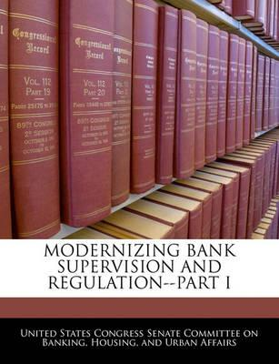 Modernizing Bank Supervision and Regulation--Part I