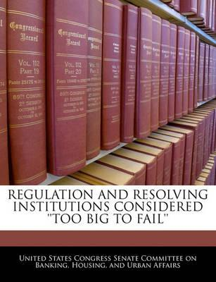 Regulation and Resolving Institutions Considered ''Too Big to Fail''