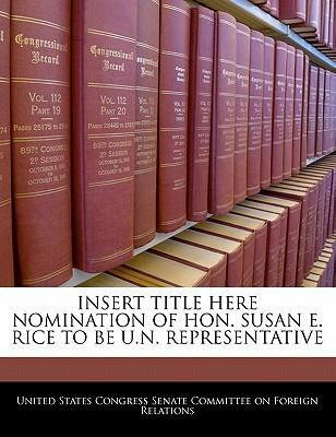 Insert Title Here Nomination of Hon. Susan E. Rice to Be U.N. Representative