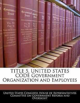 Title 5, United States Code Government Organization and Employees